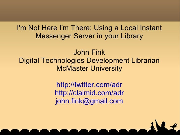 I'm Not Here I'm There: Using a Local Instant Messenger Server in your Library John Fink Digital Technologies Development ...