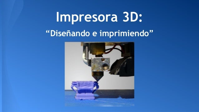 "Impresora 3D: ""Diseñando e imprimiendo"""
