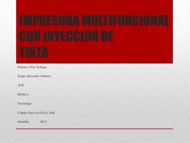 IMPRESORA MULTIFUNCIONAL CON INYECCION DE TINTAFederico Díaz ZuluagaSergio Alexander Jiménez10 B09/04/13TecnologíaColegio ...