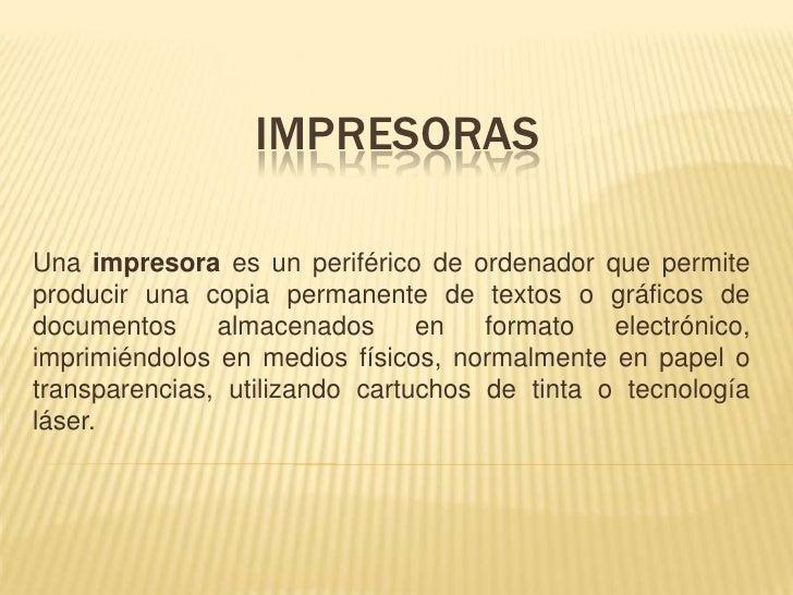IMPRESORAS  Una impresora es un periférico de ordenador que permite producir una copia permanente de textos o gráficos de ...