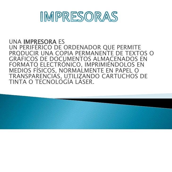 IMPRESORAS <br />UNAIMPRESORAES UNPERIFÉRICODEORDENADORQUE PERMITE PRODUCIR UNA COPIA PERMANENTE DE TEXTOS O GRÁFICO...
