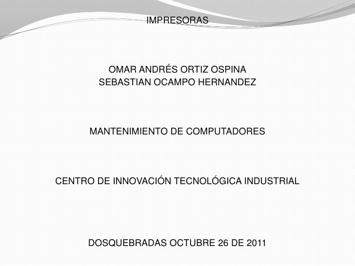 IMPRESORAS         OMAR ANDRÉS ORTIZ OSPINA       SEBASTIAN OCAMPO HERNANDEZ      MANTENIMIENTO DE COMPUTADORESCENTRO DE I...