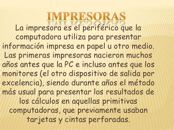 La impresora es el periférico que la    computadora utiliza para presentarinformación impresa en papel u otro medio. Las p...