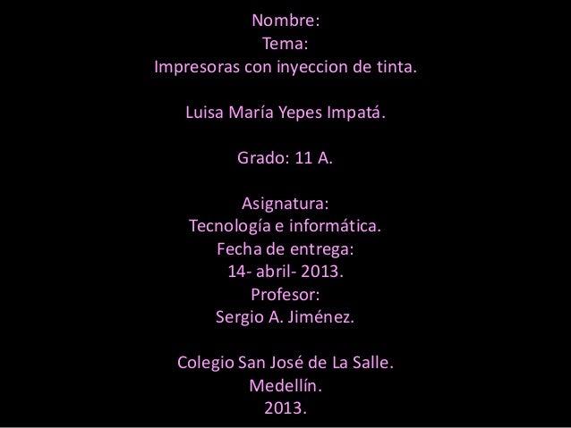 Nombre:             Tema:Impresoras con inyeccion de tinta.    Luisa María Yepes Impatá.          Grado: 11 A.          As...