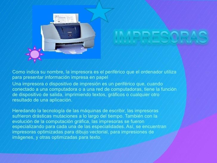 Como indica su nombre, la impresora es el periférico que el ordenador utiliza para presentar información impresa en papel ...
