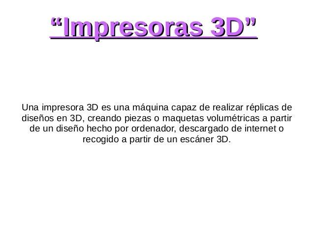 """""""""""Impresoras 3D""""Impresoras 3D"""" Una impresora 3D es una máquina capaz de realizar réplicas de diseños en 3D, creando piezas..."""