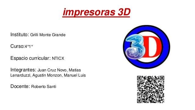 impresoras 3D Instituto: Grilli Monte Grande Curso:4°1° Espacio curricular: NTICX Integrantes: Juan Cruz Novo, Matias Lena...
