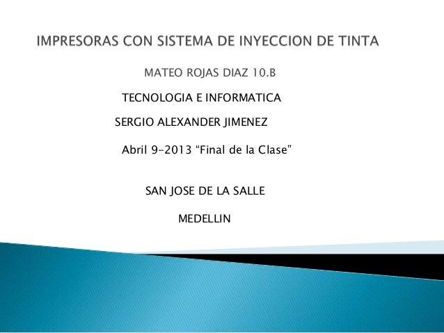 "MATEO ROJAS DIAZ 10.B TECNOLOGIA E INFORMATICASERGIO ALEXANDER JIMENEZ Abril 9-2013 ""Final de la Clase""     SAN JOSE DE LA..."