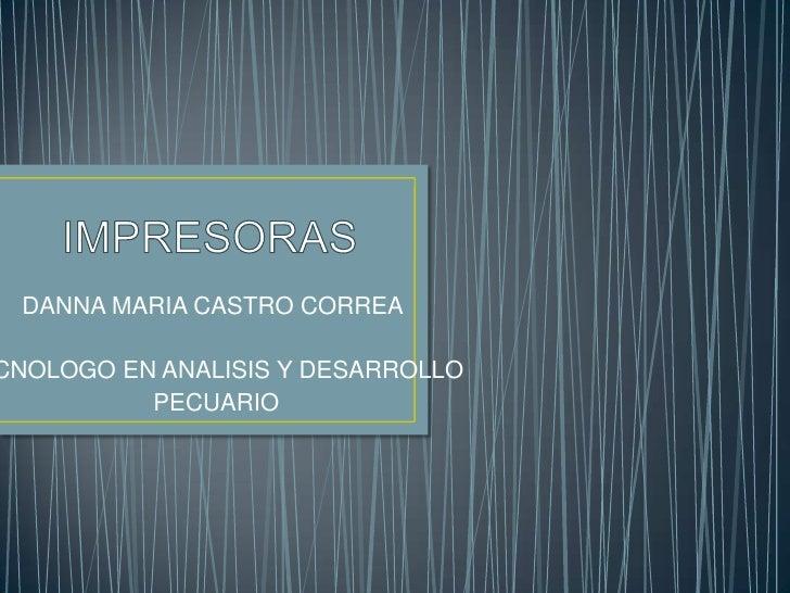 IMPRESORAS<br />DANNA MARIA CASTRO CORREA<br />TECNOLOGO EN ANALISIS Y DESARROLLO<br />PECUARIO<br />