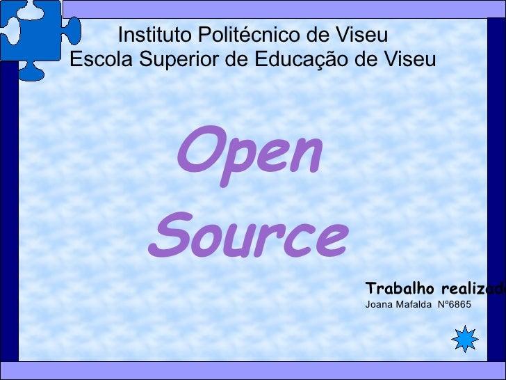 Instituto Politécnico de Viseu Escola Superior de Educação de Viseu Open Source Trabalho realizado por: Joana Mafalda  Nº6...