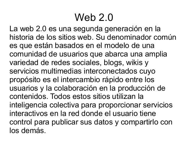 Web 2.0 La web 2.0 es una segunda generación en la historia de los sitios web. Su denominador común es que están basados e...