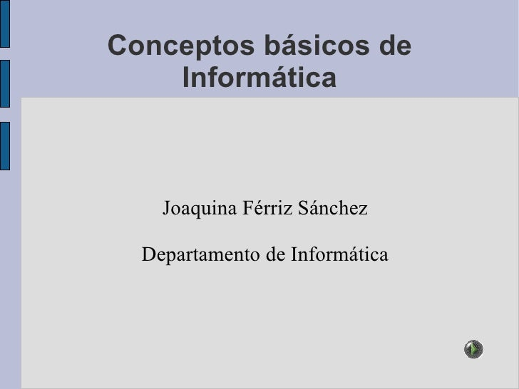Conceptos básicos de Informática Joaquina Férriz Sánchez Departamento de Informática