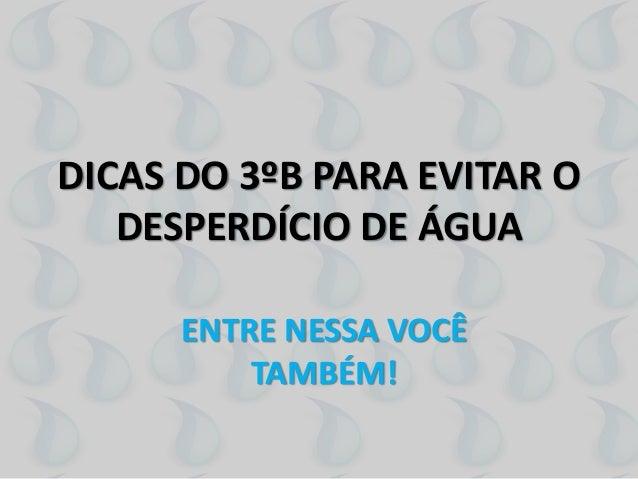 DICAS DO 3ºB PARA EVITAR O  DESPERDÍCIO DE ÁGUA  ENTRE NESSA VOCÊ  TAMBÉM!