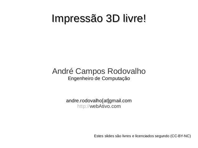 Impressão 3D livre!Impressão 3D livre! André Campos Rodovalho Engenheiro de Computação andre.rodovalho[at]gmail.com http:/...