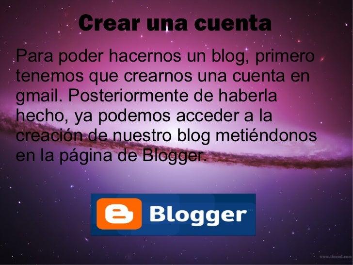 Crear una cuenta Para poder hacernos un blog, primero tenemos que crearnos una cuenta en gmail. Posteriormente de haberla ...