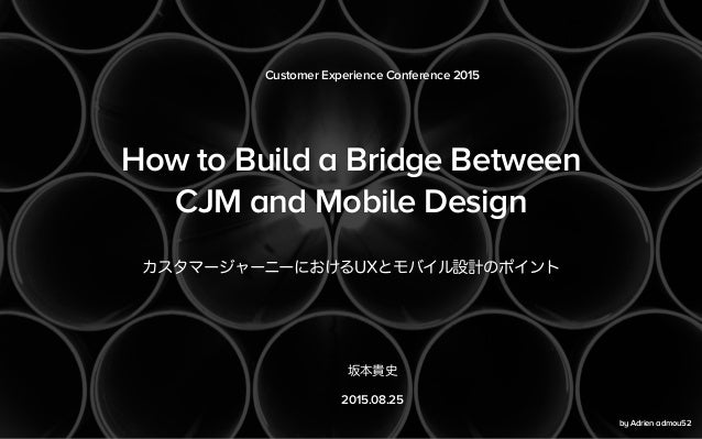 How to Build a Bridge Between CJM and Mobile Design カスタマージャーニーにおけるUXとモバイル設計のポイント Customer Experience Conference 2015 坂本貴史 ...
