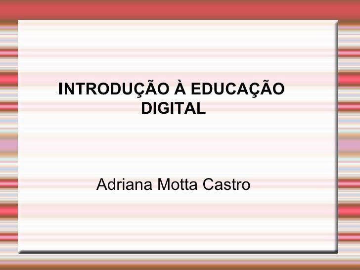 INTRODUÇÃO À EDUCAÇÃO         DIGITAL       Adriana Motta Castro