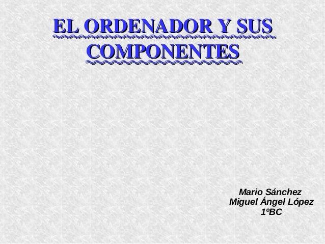 ELORDENADORYSUSELORDENADORYSUS COMPONENTESCOMPONENTES Mario Sánchez Miguel Ángel López 1ºBC