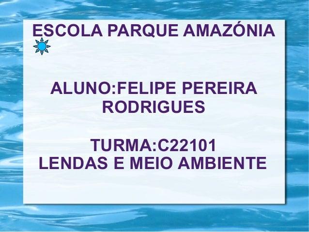 ESCOLA PARQUE AMAZÓNIA ALUNO:FELIPE PEREIRA RODRIGUES TURMA:C22101 LENDAS E MEIO AMBIENTE