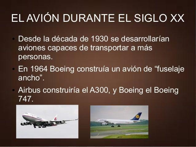 EL AVIÓN DURANTE EL SIGLO XX ● Desde la década de 1930 se desarrollarían aviones capaces de transportar a más personas. ● ...