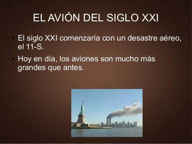 EL AVIÓN DEL SIGLO XXI ● El siglo XXI comenzaría con un desastre aéreo, el 11-S. ● Hoy en día, los aviones son mucho más g...