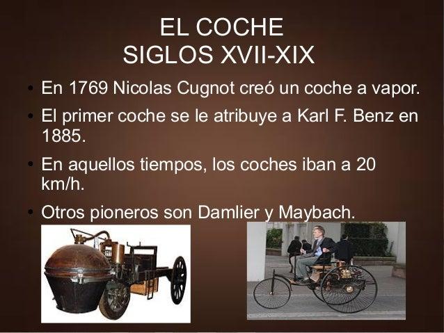 ● En 1769 Nicolas Cugnot creó un coche a vapor. ● El primer coche se le atribuye a Karl F. Benz en 1885. ● En aquellos tie...