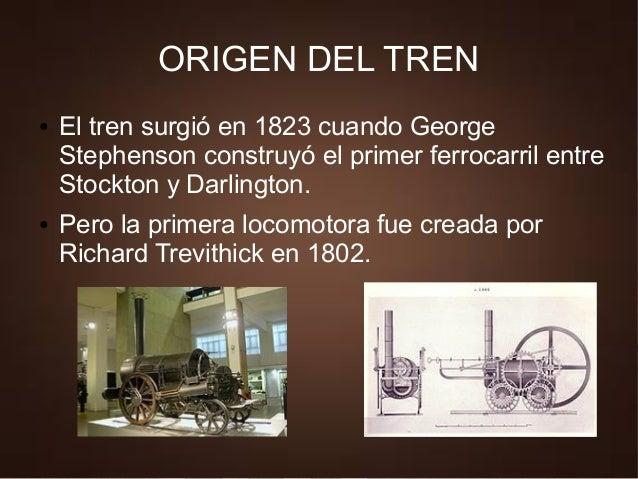 ORIGEN DEL TREN ● El tren surgió en 1823 cuando George Stephenson construyó el primer ferrocarril entre Stockton y Darling...
