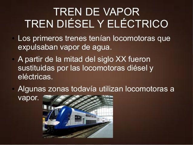 TREN DE VAPOR TREN DIÉSEL Y ELÉCTRICO ● Los primeros trenes tenían locomotoras que expulsaban vapor de agua. ● A partir de...