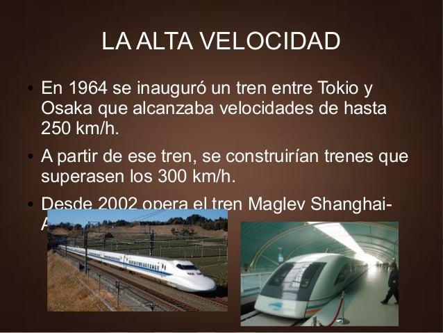 LA ALTA VELOCIDAD ● En 1964 se inauguró un tren entre Tokio y Osaka que alcanzaba velocidades de hasta 250 km/h. ● A parti...
