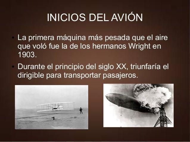 INICIOS DEL AVIÓN ● La primera máquina más pesada que el aire que voló fue la de los hermanos Wright en 1903. ● Durante el...