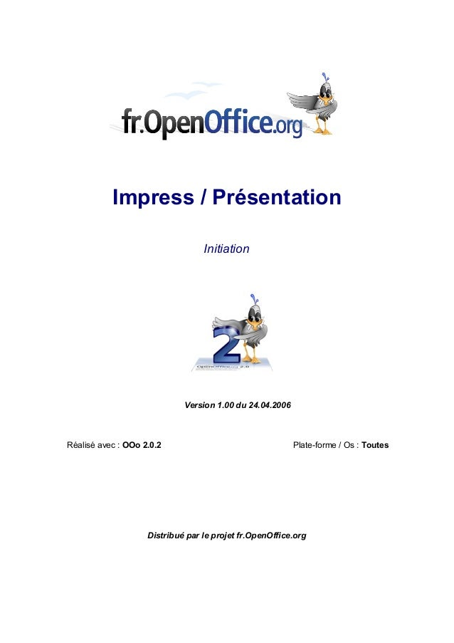 Impress / Présentation  Initiation  Version 1.00 du 24.04.2006  Réalisé avec : OOo 2.0.2 Plate-forme / Os : Toutes  Distri...