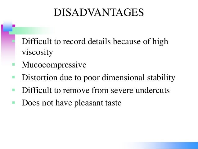 DISADVANTAGES  Difficult to record details because of high viscosity  Mucocompressive  Distortion due to poor dimension...