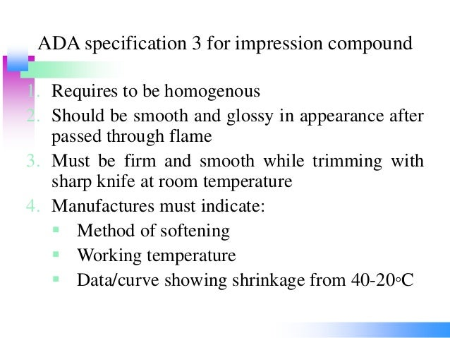 ADA specification 3 for impression compound 1. Requires to be homogenous 2. Should be smooth and glossy in appearance afte...