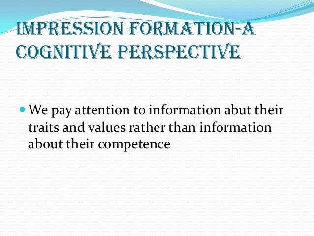 impression formation Psychology first impression  it seems from the earlier research that the order in which the information is received has an impact on impression formation.