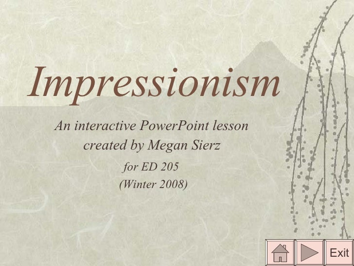 Impressionism An interactive PowerPoint lesson  created by Megan Sierz   for ED 205   (Winter 2008) Exit
