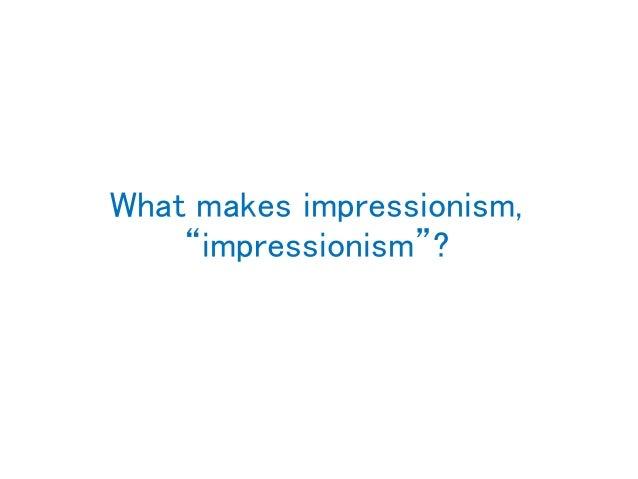"What makes impressionism, ""impressionism""?"