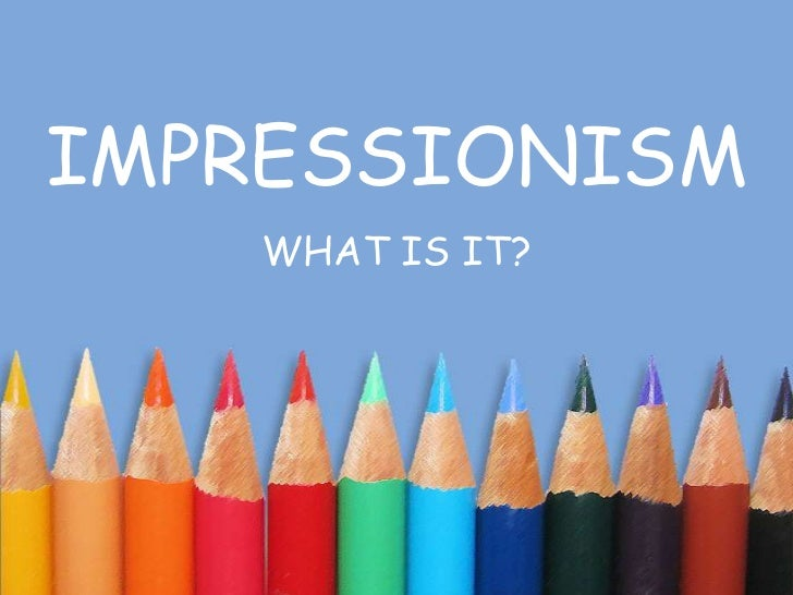 IMPRESSIONISM<br />WHAT IS IT?<br />