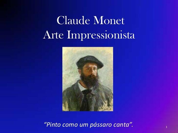 """Claude MonetArte Impressionista<br />  """"Pinto como um pássaro canta"""".<br />1<br />"""