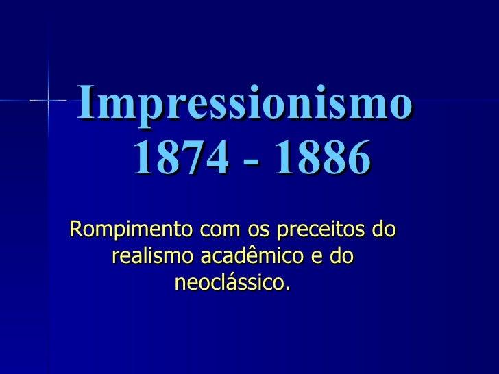 Impressionismo  1874 - 1886 Rompimento com os preceitos do realismo acadêmico e do neoclássico.