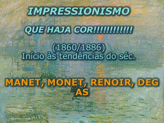 IMPRESSIONISMO QUE HAJA COR!!!!!!!!!!!! (1860/1886) Início às tendências do séc. MANET, MONET, RENOIR, DEG AS