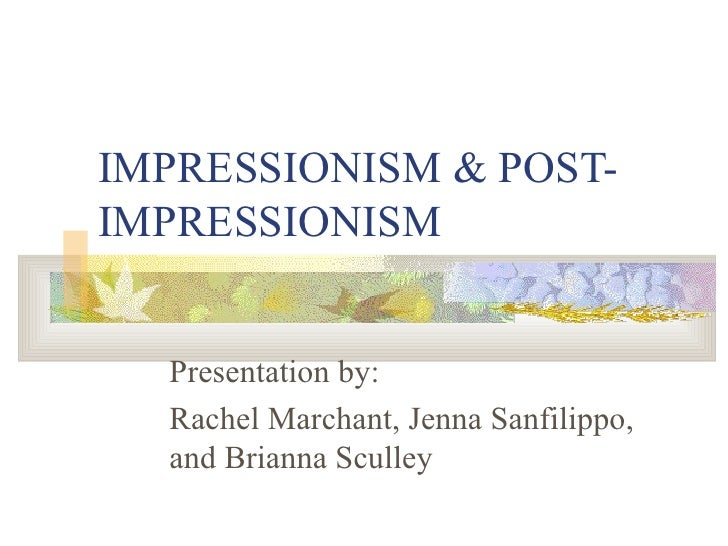 IMPRESSIONISM & POST-IMPRESSIONISM Presentation by: Rachel Marchant, Jenna Sanfilippo, and Brianna Sculley