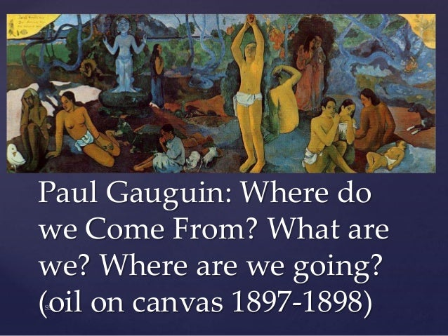 paul gauguin where do we come Paul gauguin paintings- a french painter who is well-known for the use of bold colors, exaggerated body proportions and stark contrasts he paved the way to the primitivism form of art from post-impressionism era.