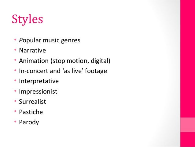 Styles • Popular music genres • Narrative • Animation (stop motion, digital) • In-concert and 'as live' footage • Interpre...