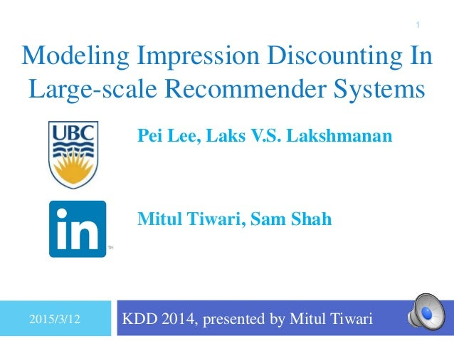 Modeling Impression Discounting In Large-scale Recommender Systems KDD 2014, presented by Mitul Tiwari 1 Pei Lee, Laks V.S...