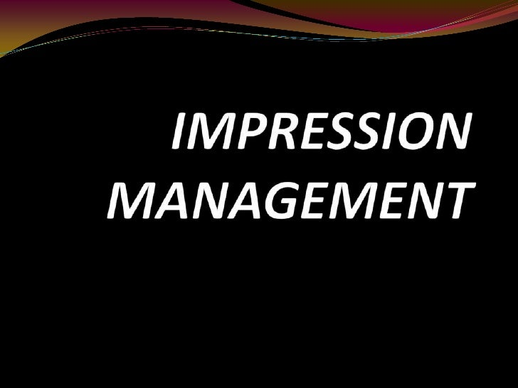 WHAT IMPRESSION MANAGEMENT IS ?  IMPRESSION MANAGEMENT is how to  make a favorable impression, how to perceive  others and...