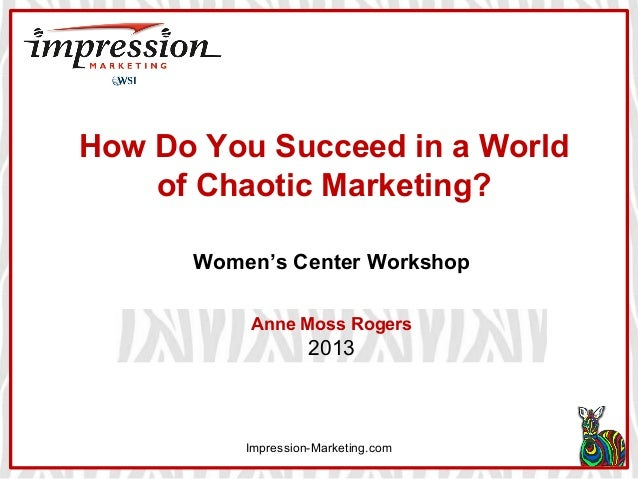 How Do You Succeed in a World of Chaotic Marketing? Women's Center Workshop Anne Moss Rogers  2013  Impression-Marketing.c...