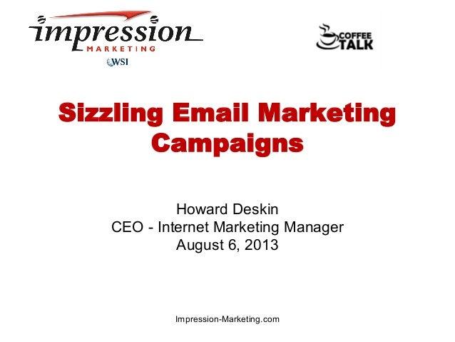 Sizzling Email Marketing Campaigns Howard Deskin CEO - Internet Marketing Manager August 6, 2013  Impression-Marketing.com
