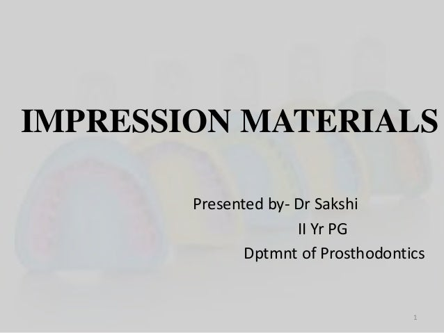 IMPRESSION MATERIALS Presented by- Dr Sakshi II Yr PG Dptmnt of Prosthodontics 1