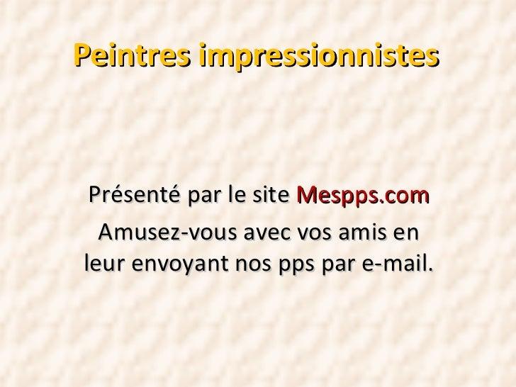 Peintres impressionnistes Présenté par le site  Mespps.com Amusez-vous avec vos amis en leur envoyant nos pps par e-mail.