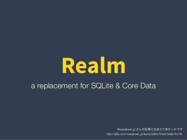 Realm a replacement for SQLite & Core Data @wasabeef_jp さんの記事と出会えて良かったです http://qiita.com/wasabeef_jp/items/92bb700e37a0a...